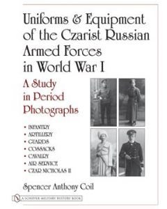 Uniforms & Equipment Of The Czarist Russian Armed Forces In World War I Spencer Coil Examines The Uniforms And Equipment Used By The Multiethnic Czarist Russian Forces During The Turbulent Reign Of Czar Nicholas II