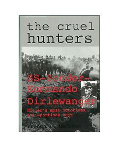 The Cruel Hunters: SS Sonderkommando Dirlewanger, Hitlers Most Notorious Anti-Partisan Unit By French LMaclean